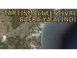 TARTIŞMALI FESTİVAL BAFRA'YA ALINDI