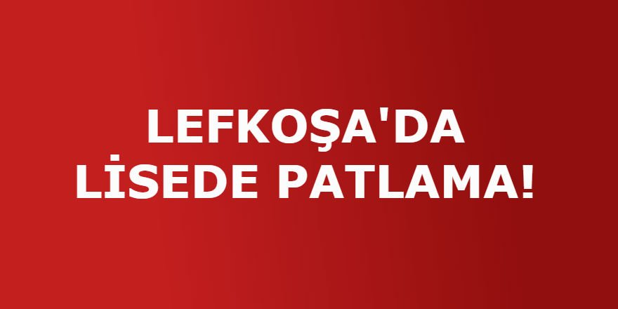 LEFKOŞA'DA LİSEDE PATLAMA!