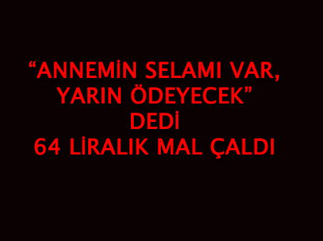 """""""ANNEMİN SELAMI VAR, YARIN ÖDEYECEK"""" DEDİ 64 LİRALIK MAL ÇALDI"""