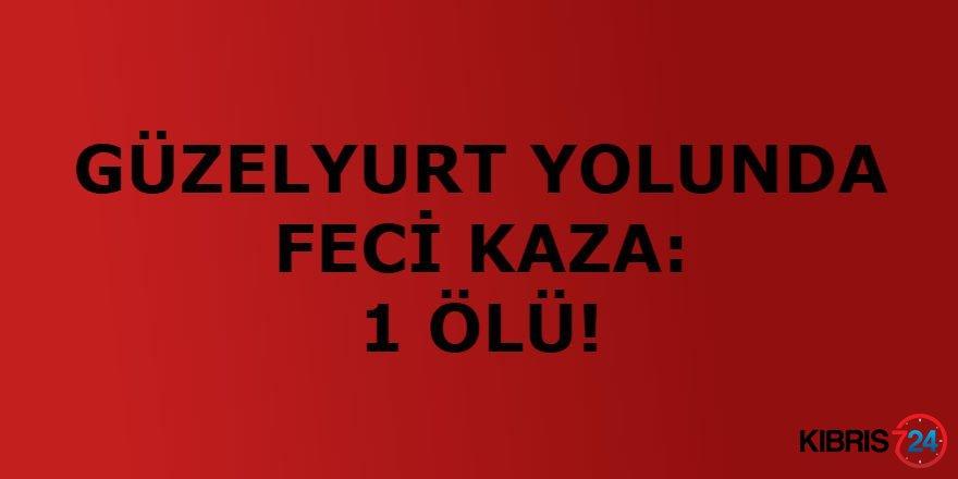 GÜZELYURT YOLUNDA FECİ KAZA: 1 ÖLÜ!