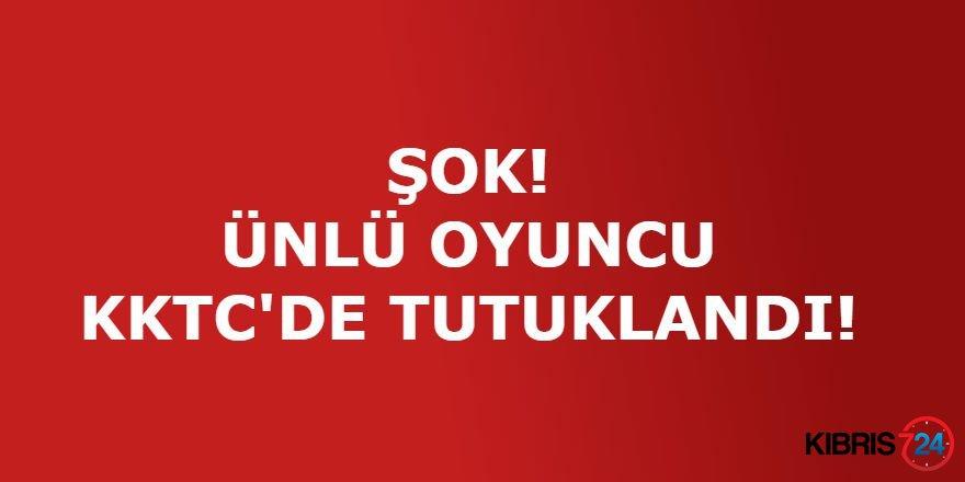 ÜNLÜ OYUNCU KKTC'DE TUTUKLANDI!