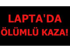 LAPTA'DA ÖLÜMLÜ KAZA!