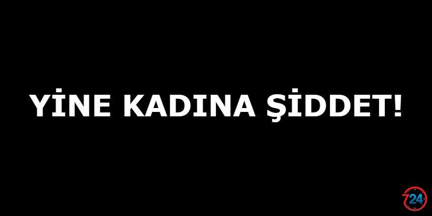 YİNE KADINA ŞİDDET!