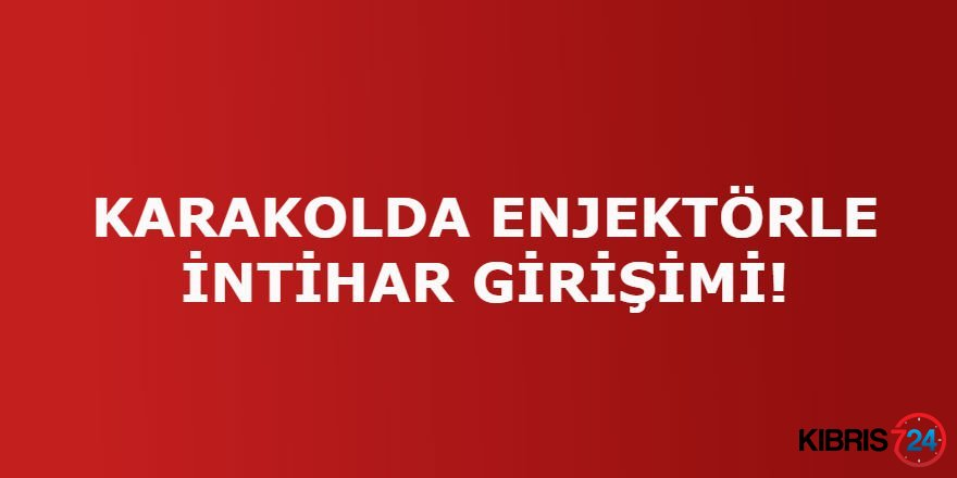KARAKOLDA ENJEKTÖRLE İNTİHAR GİRİŞİMİ!