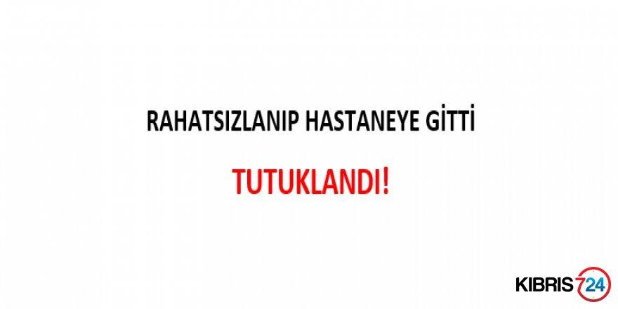 RAHATSIZLANIP HASTANEYE GİTTİ TUTUKLANDI!