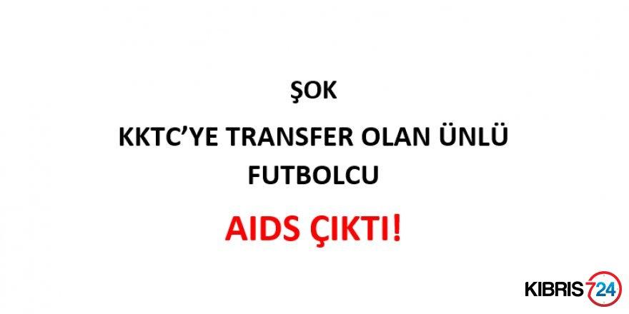 KKTC'YE TRANSFER OLAN ÜNLÜ FUTBOLCU AIDS ÇIKTI!