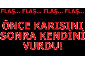 ÖNCE KARISINI SONRA KENDİNİ VURDU!