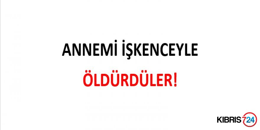 ANNEMİ İŞKENCEYLE ÖLDÜRDÜLER!