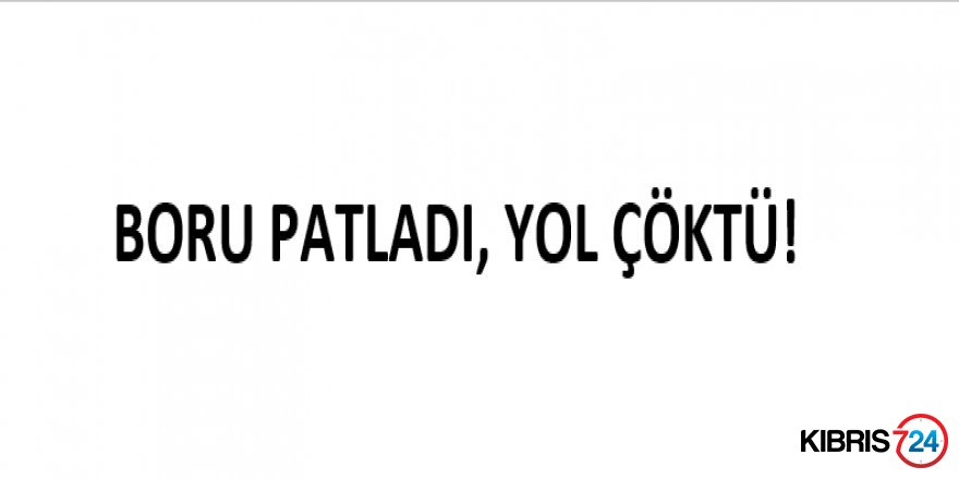 BORU PATLADI, YOL ÇÖKTÜ!