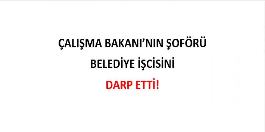 ÇALIŞMA BAKANI'NIN ŞOFÖRÜ BELEDİYE İŞCİSİNİ DARP ETTİ!