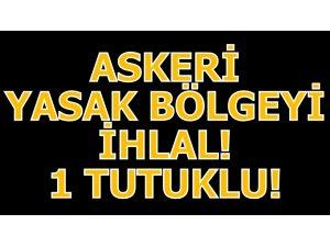 ASKERİ YASAK BÖLGEYİ İHLAL! 1 TUTUKLU!