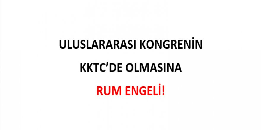 ULUSLARARASI KONGRENİN KKTC'DE OLMASINA RUM ENGELİ!