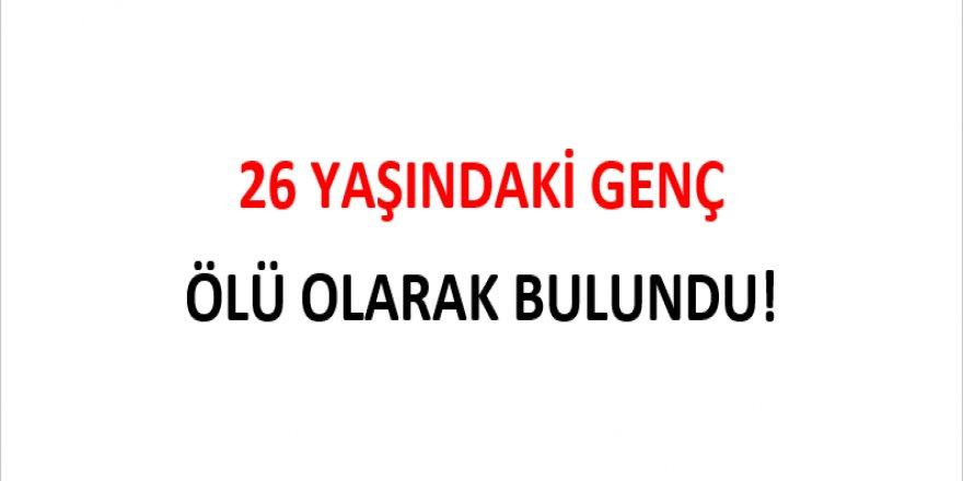 26 YAŞINDAKİ GENÇ ÖLÜ OLARAK BULUNDU!