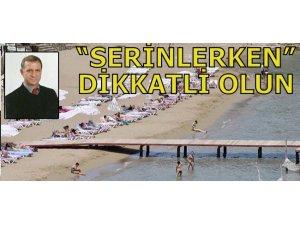 """""""SERİNLERKEN"""" DİKKATLİ OLUN"""