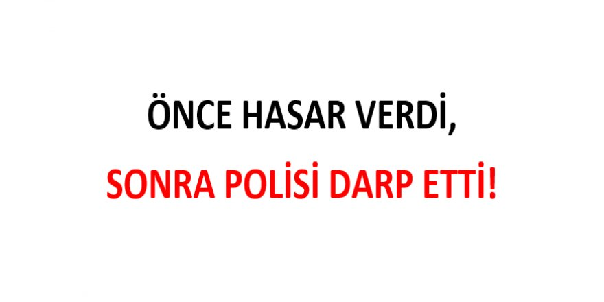 ÖNCE HASAR VERDİ, SONRA POLİSİ DARP ETTİ!