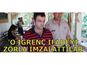 """""""O İĞRENÇ İFADEYİ ZORLA İMZALATTILAR"""""""