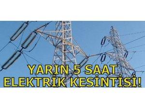 YARIN 5 SAAT ELEKTRİK KESİNTİSİ!