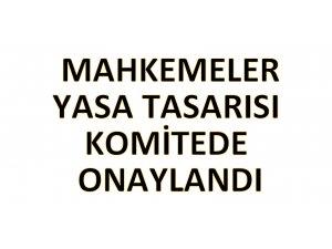 MAHKEMELER (DEĞİŞİKLİK) YASA TASARISI'NA KOMİTEDEN ONAY