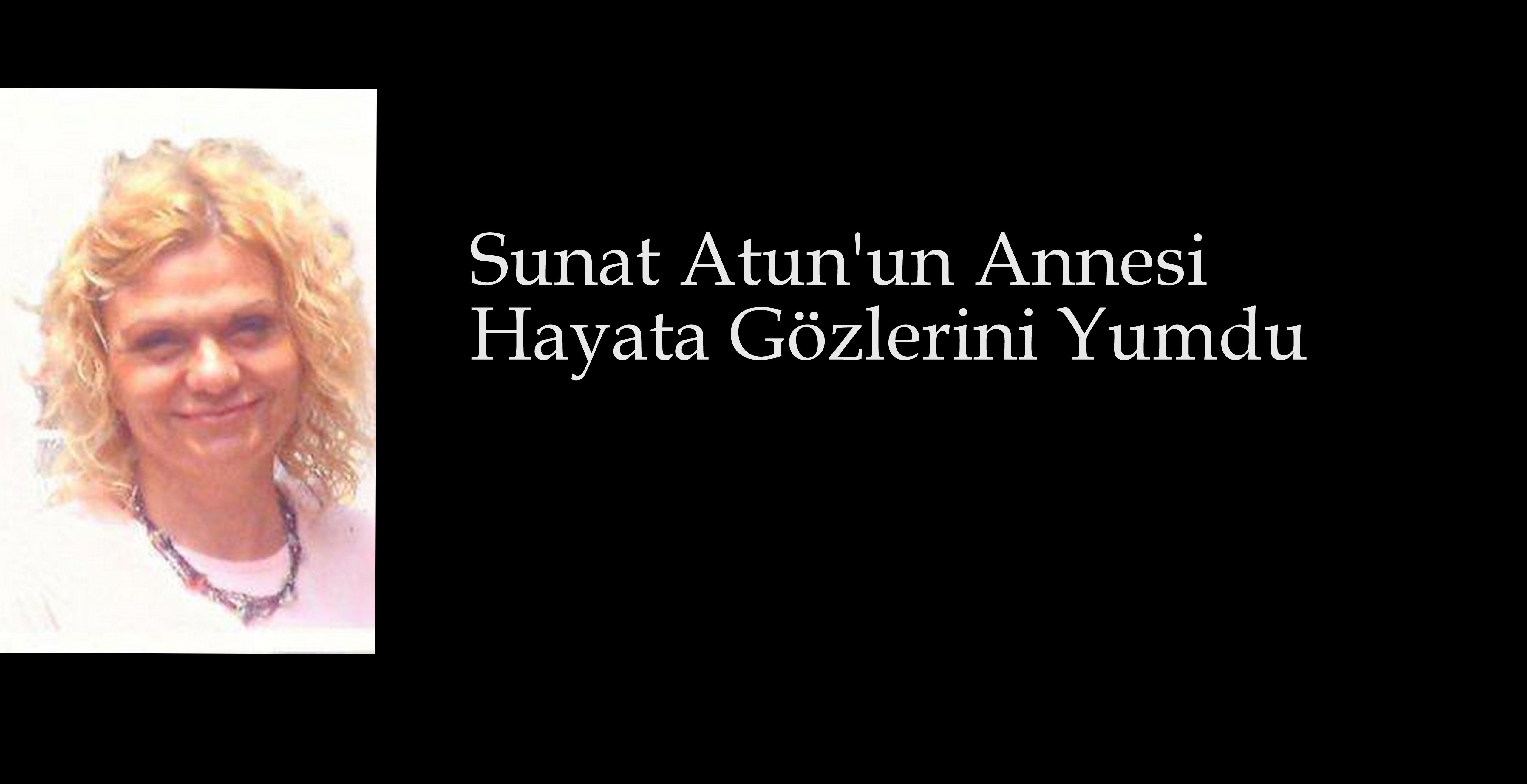 SUNAT ATUN'UN ANNESİ HAYATA GÖZLERİNİ YUMDU