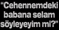 """""""CEHENNEMDEKİ BABANA SELAM SÖYLEYEYİM Mİ?"""""""