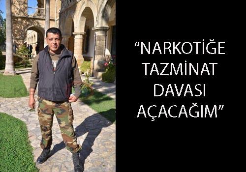 """NARKOTİĞE TAZMİNAT DAVASI AÇACAĞIM"""