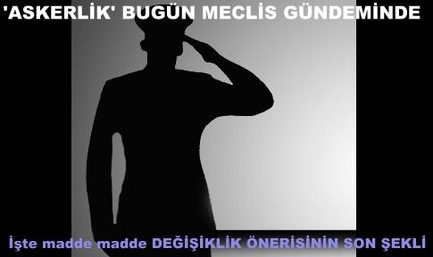 'ASKERLİK' BUGÜN MECLİS GÜNDEMİNDE
