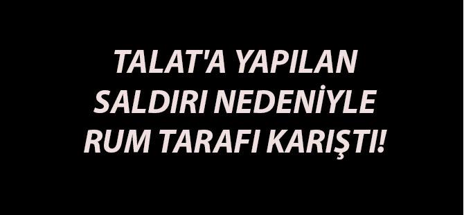 TALAT'A YAPILAN SALDIRI NEDENİYLE RUM TARAFI KARIŞTI!