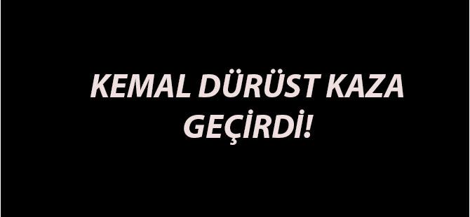 KEMAL DÜRÜST KAZA GEÇİRDİ!
