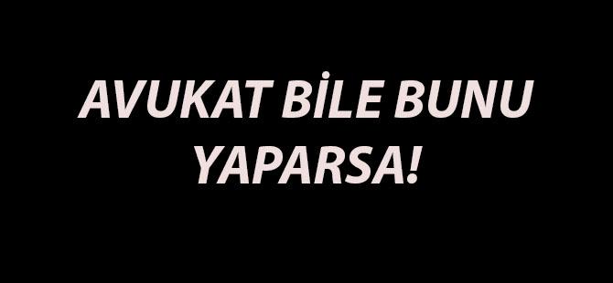 AVUKAT BİLE BUNU YAPARSA!