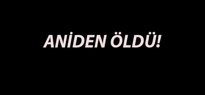 ANİDEN ÖLDÜ!