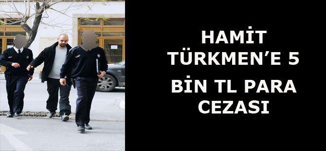 HAMİT TÜRKMEN'E 5 BİN TL PARA CEZASI