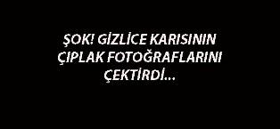 GİZLİCE KARISININ ÇIPLAK FOTOĞRAFLARINI ÇEKTİRDİ!