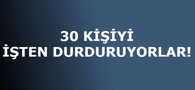 30 KİŞİYİ İŞTEN DURDURUYORLAR!