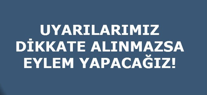 UYARILARIMIZ DİKKATE ALINMAZSA EYLEM YAPACAĞIZ!