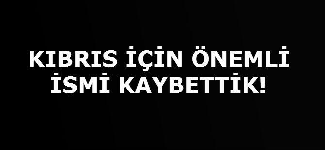 KIBRIS İÇİN ÖNEMLİ İSMİ KAYBETTİK!