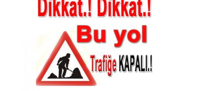 DİKKAT! TRAFİĞE KAPALI YOL...