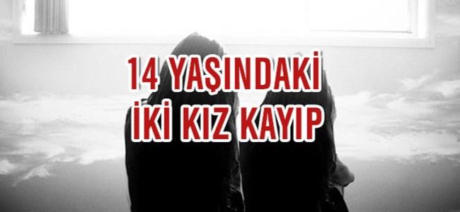 14 YAŞINDAKİ 2 KIZ KAYIP