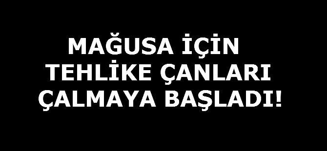 """""""MAĞUSA İÇİN TEHLİKE ÇANLARI ÇALMAYA BAŞLADI!"""""""