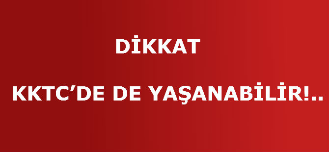 DİKKAT KKTC'DE DE YAŞANABİLİR!..