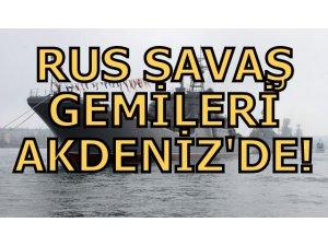 RUS SAVAŞ GEMİLERİ AKDENİZ'DE!
