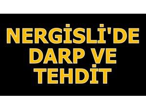 NERGİSLİ'DE DARP VE TEHDİT!