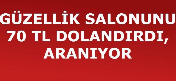 GÜZELLİK SALONUNU 70 TL DOLANDIRDI, ARANIYOR