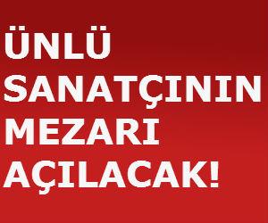 ÜNLÜ SANATÇININ MEZARI AÇILACAK!