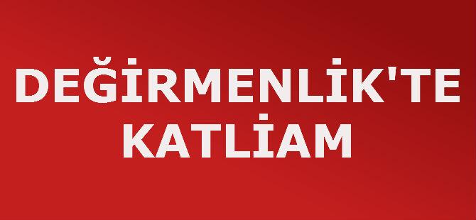 DEĞİRMENLİK'TE KATLİAM