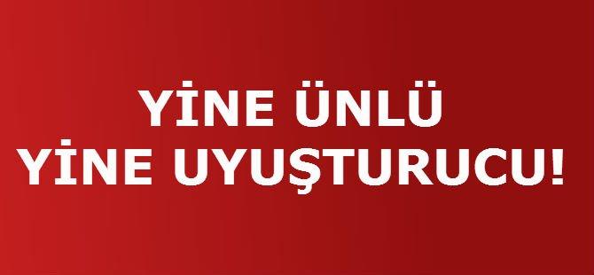 YİNE ÜNLÜ YİNE UYUŞTURUCU!