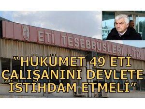 """""""HÜKÜMET 49 ETİ ÇALIŞANINI DEVLETE İSTİHDAM ETMELİ"""""""