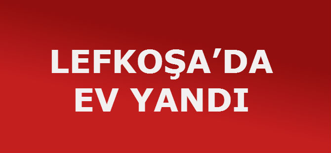 LEFKOŞA'DA EV YANDI