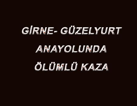 GİRNE-GÜZELYURT ANAYOLUNDA KAZA