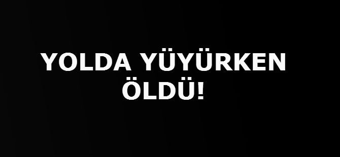 YOLDA YÜRÜRKEN ÖLDÜ!