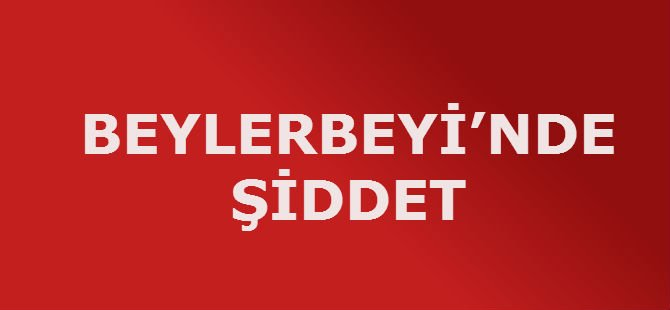 BEYLERBEYİ'NDE ŞİDDET